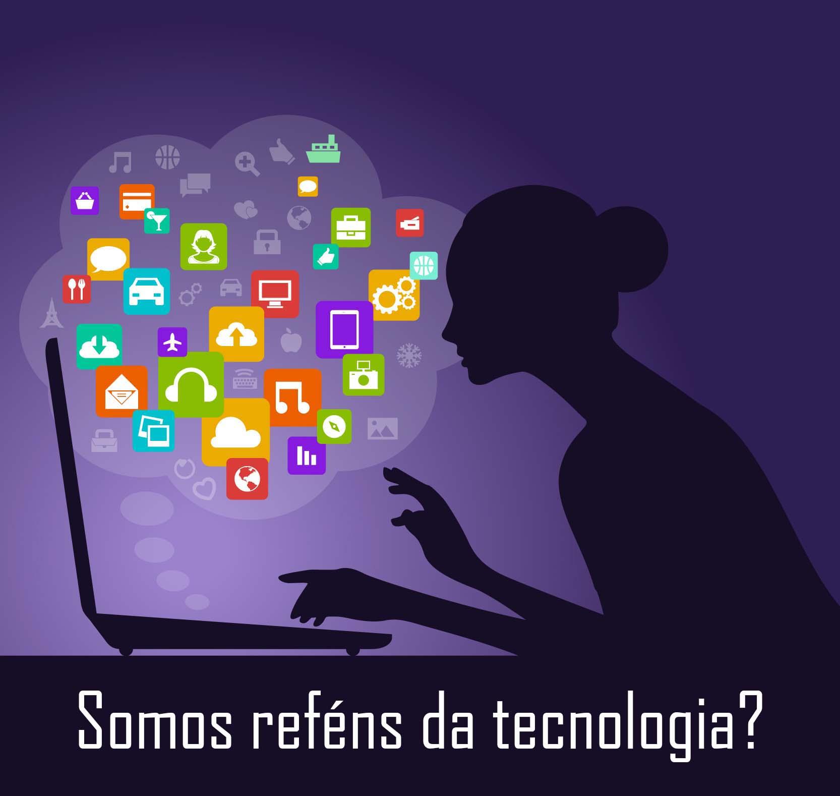 Somos reféns da tecnologia?